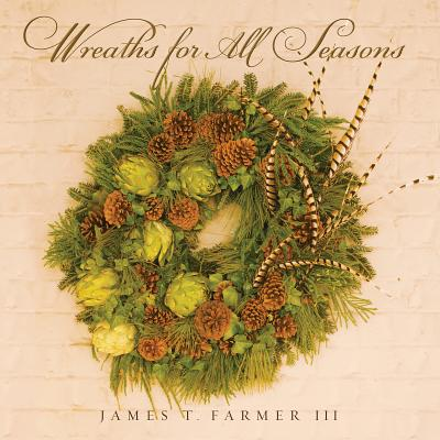 Wreaths for All Seasons By Farmer, James T., III